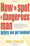 How to Spot a Dangerous Man Before You Get Involved: Describes 8 Types of Dangerous Men, Gives Defense Strategies and a Red Alert Checklist for Each, and Includes Stories of Successes and Failures by Sandra L. Brown (Mar 31 2005)
