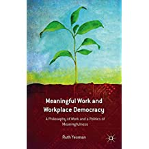 Meaningful Work and Workplace Democracy: A Philosophy of Work and a Politics of Meaningfulness