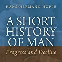 A Short History of Man: Progress and Decline Audiobook by Hans-Hermann Hoppe Narrated by Millian Quinteros