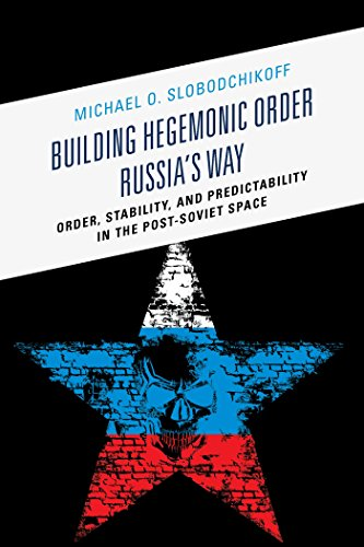 Download Building Hegemonic Order Russia's Way: Order, Stability, and Predictability in the Post-Soviet Space Pdf