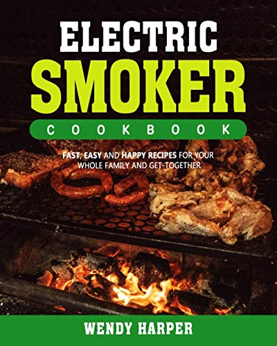 Electric Smoker Cookbook: Fast, Easy and Happy Recipes for Your Whole Family and Get-together (Electric Grill Large Bbq)