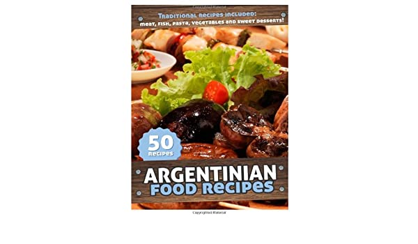50 Argentinian Food Recipes: Meat, Fish, Pasta, Vegetables and Sweet Desserts. Traditional Argentina Recipes [Kindle Edition]: Javier Danglada: ...