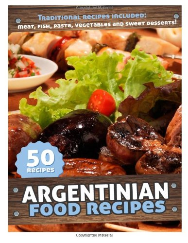 50 Argentinian Food Recipes: Meat, Fish, Pasta, Vegetables and Sweet Desserts. Traditional Argentina Recipes Kindle Edition: Amazon.es: Javier Danglada: ...