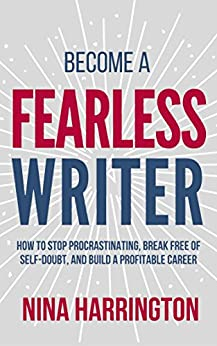 Become a Fearless Writer: How to Stop Procrastinating, Break Free of Self-Doubt, and Build a Profitable Career by [HARRINGTON, NINA]