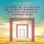Como se alcanza el conocimientos de los mundos superiores: La Iniciacion [As the Knowledge of the Higher Worlds Is Reached: Initiation] | Rudolf Steiner