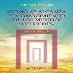 Como se alcanza el conocimientos de los mundos superiores: La Iniciacion [As the Knowledge of the Higher Worlds Is Reached: Initiation]