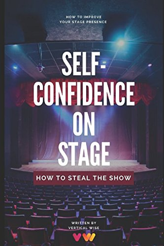 Self-Confidence On Stage. How to Steal The Show: Stage Presence Tips For Dancers, Actors, Singers, Public Speakers e.t.c.