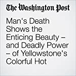Man's Death Shows the Enticing Beauty – and Deadly Power – of Yellowstone's Colorful Hot Springs | Katie Mettler