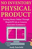 No Inventory Physical Product : Earning Money Online Through Shopify FB Ads or Amazon Associates Ecommerce