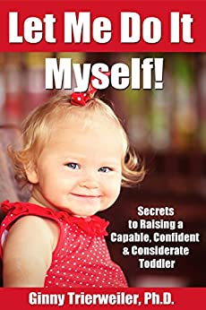 Let Me Do it Myself!: Secrets for Raising a Capable, Confident & Considerate Toddler by [Trierweiler Ph.D, Ginny]