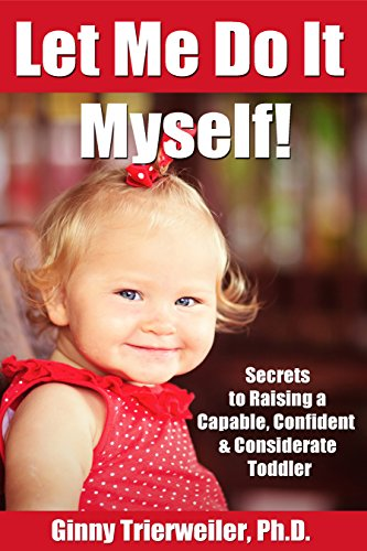 Let Me Do it Myself!: Secrets for Raising a Capable, Confident & Considerate Toddler