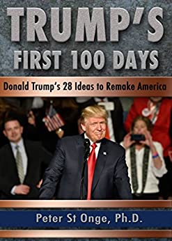 Trump's First 100 Days: Donald Trump's 28 Ideas to Remake America by [St Onge, Peter]