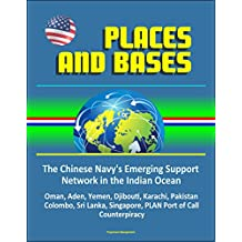 Places and Bases: The Chinese Navy's Emerging Support Network in the Indian Ocean - Oman, Aden, Yemen, Djibouti, Karachi, Pakistan, Colombo, Sri Lanka, Singapore, PLAN Port of Call, Counterpiracy