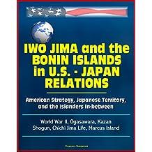 Iwo Jima and the Bonin Islands in U.S. - Japan Relations: American Strategy, Japanese Territory, and the Islanders In-between - World War II, Ogasawara, Kazan, Shogun, Chichi Jima Life, Marcus Island