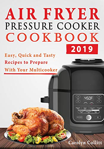The Air Fryer and Pressure Cooker One-Pot Cookbook 2019: Easy, Quick and Tasty Recipes to Prepare with Your MultiCooker for Deliciously TenderCrisps Meals by Carolyn Collitt