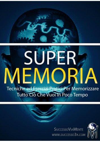 Super Memoria - Tecniche ed Esercizi Pratici per Memorizzare Tutto ciò che Vuoi in Poco Tempo (Italian Edition)