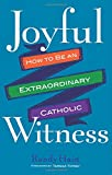 Joyful Witness: How to Be an Extraordinary Catholic