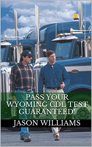 Pass Your Wyoming CDL Test Guaranteed! 100 Most Common Wyoming Commercial Driver's License With Real Practice Questions