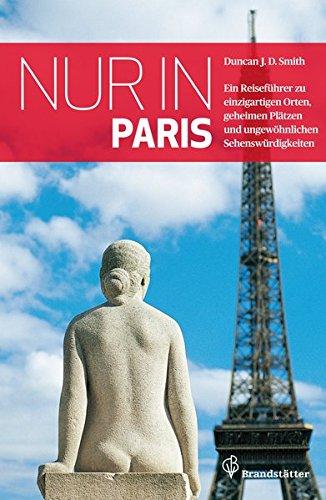 Nur in Paris - Ein Reiseführer zu einzigartigen Orten, geheimen Plätzen und ungewöhnlichen Sehenswürdigkeiten