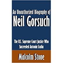 An Unauthorized Biography of Neil Gorsuch: The U.S. Supreme Court Justice Who Succeeded Antonin Scalia [Article]