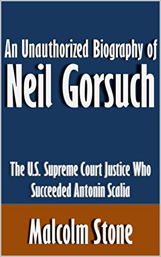 An Illegitimate Biography of Neil Gorsuch: The U.S. Supreme Court Justice Who Succeeded Antonin Scalia [Article]