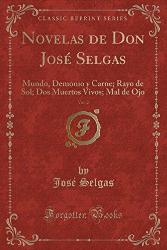 Novelas de Don Jos Selgas, Vol. 2: Mundo, Demonio y Carne; Rayo de Sol; DOS Muertos Vivos; Mal de Ojo (Classic Reprint) (Spanish Edition)