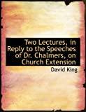 Two Lectures, in Reply to the Speeches of Dr Chalmers, on Church Extension, David King, 0554935481