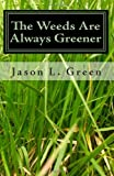 The Weeds Are Always Greener, Jason L. Green, 1450578284