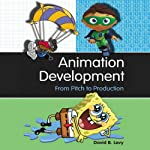 Animation Development: From Pitch to Production | David B. Levy