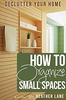 How to Organize Small Spaces: Decluttering Tips and Organization Ideas for Your Home by [Lane, Heather]
