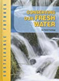 Conserving Our Fresh Water (Sustainable Futures)