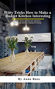 Witty Tricks How To Make A Budget Kitchen Interesting