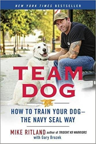 Team Dog : How to Establish Trust and Authority and Get Your Dog Perfectly Trained the Navy Seal Way