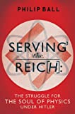 Serving the Reich: The Struggle for the Soul of Physics under Hitler by Ball, Philip (2013) Hardcover