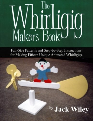 (The Whirligig Maker's Book: Full-Size Patterns and Step-by-Step Instructions for Making Fifteen Unique Animated)