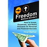 Freedom Without Borders: How to Invest, Expatriate, and Retire Overseas for Personal and Financial Success