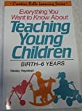Everything You Want to Know about Teaching Young Children : Birth to 6 Years, Haystead, Wesley, 0830712720
