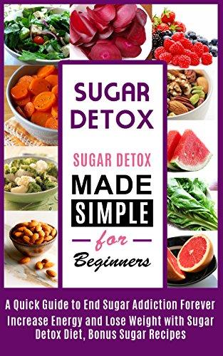 Sugar Detox: Sugar Detox Cookbook Made Simple For Beginners: Recipes for Any Program Level (sugar addiction, sugar detox, sugar free diet, sugar buster)