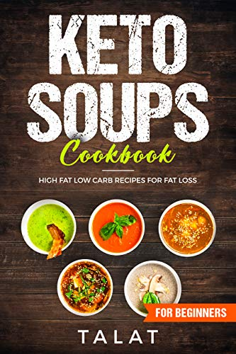 KETO SOUPS COOKBOOK; HIGH FAT LOW CARB RECIPES FOR FAT LOSS by TALAT AKHTAR