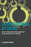Assertiveness at Work How to Become More Assertive at Work and Take Control, Lauren Bates, 1939643198