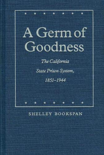 A Germ of Goodness: The California State Prison System, 1851-1944 (Law in the American West)