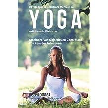 Developper la Resistance Mentale Au Yoga en Utilisant la Meditation: Atteindre Vos Objectifs en Controlant Vos Pensees Interieures