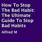 How to Stop the Bad Habit: The Ultimate Guide to Stop Bad Habits | Alfred M