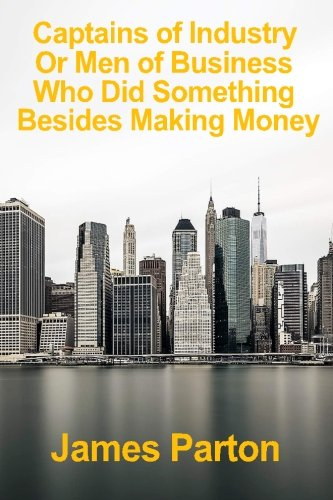 Download Captains of Industry or Men of Business Who Did Something Besides Making Money: A Book for Young Americans (Classic Reprint) pdf
