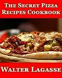 The Secret Pizza Recipes Cookbook (Walter Lagasse