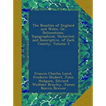 The Beauties of England and Wales, Or, Delineations, Topographical, Historical, and Descriptive, of Each County, Volume 3
