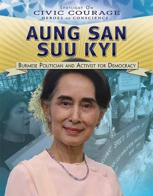 Aung San Suu Kyi: Burmese Politician and Activist for Democracy (Spotlight on Civic Courage: Heroes of Conscience)