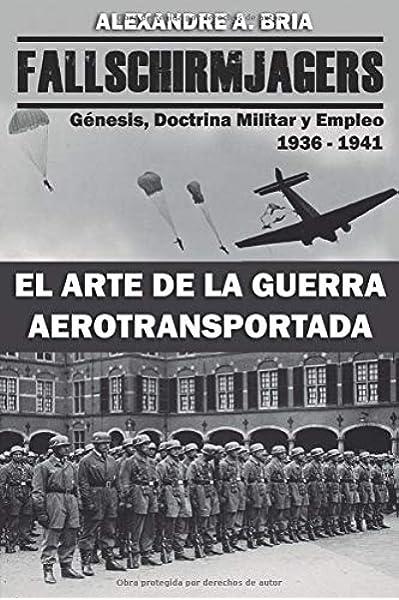 Fallschirmjägers 1936 - 1941 - El Arte de la Guerra Aerotransportada: Génesis, Doctrina Militar y Empleo: Amazon.es: Bria, Alexandre Alvarez: Libros