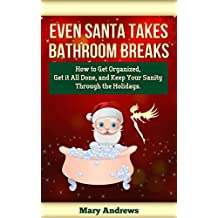 Even Santa Takes Bathroom Breaks: How to Get Organized, Get It All Done, and Keep Your Sanity Through the Holidays