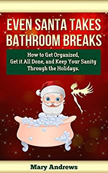 Even Santa Takes Bathroom Breaks: How to Get Organized, Get It All Done, and Keep Your Sanity Through the Holidays by [Andrews, Mary]